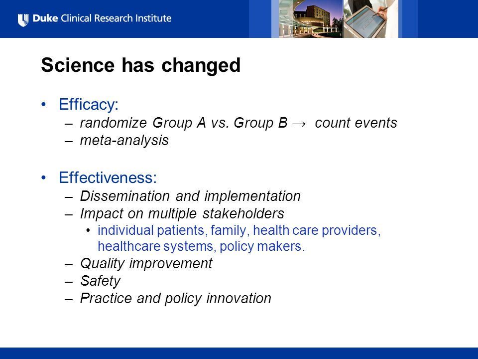 All Rights Reserved, Duke Medicine 2007 Science has changed Efficacy: –randomize Group A vs. Group B → count events –meta-analysis Effectiveness: –Dis
