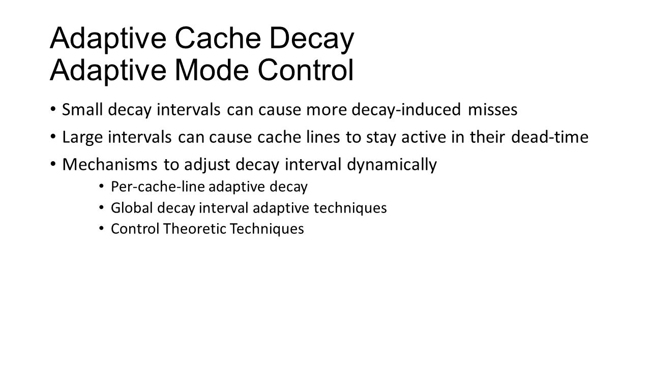 Adaptive Cache Decay Adaptive Mode Control Small decay intervals can cause more decay-induced misses Large intervals can cause cache lines to stay act