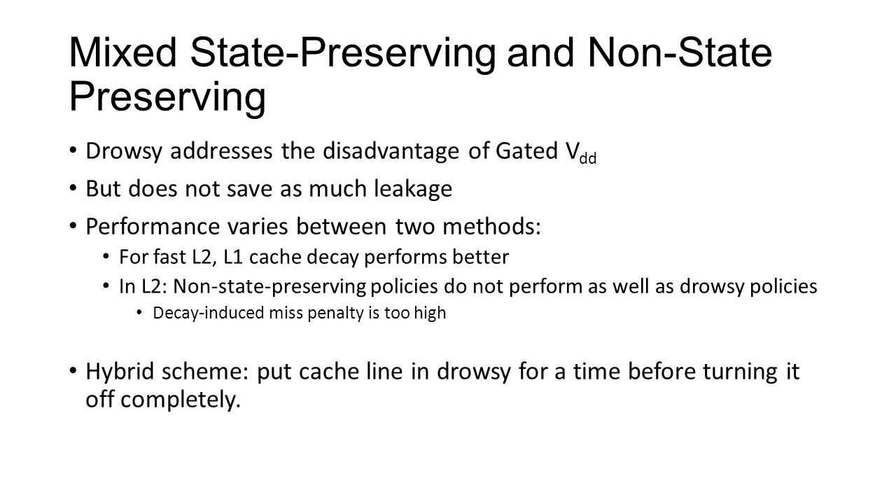 Mixed State-Preserving and Non-State Preserving Drowsy addresses the disadvantage of Gated V dd But does not save as much leakage Performance varies between two methods: For fast L2, L1 cache decay performs better In L2: Non-state-preserving policies do not perform as well as drowsy policies Decay-induced miss penalty is too high Hybrid scheme: put cache line in drowsy for a time before turning it off completely.