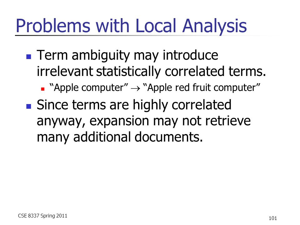 "CSE 8337 Spring 2011 101 Problems with Local Analysis Term ambiguity may introduce irrelevant statistically correlated terms. ""Apple computer""  ""Appl"