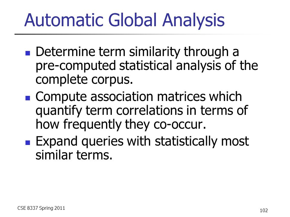 CSE 8337 Spring 2011 102 Automatic Global Analysis Determine term similarity through a pre-computed statistical analysis of the complete corpus. Compu