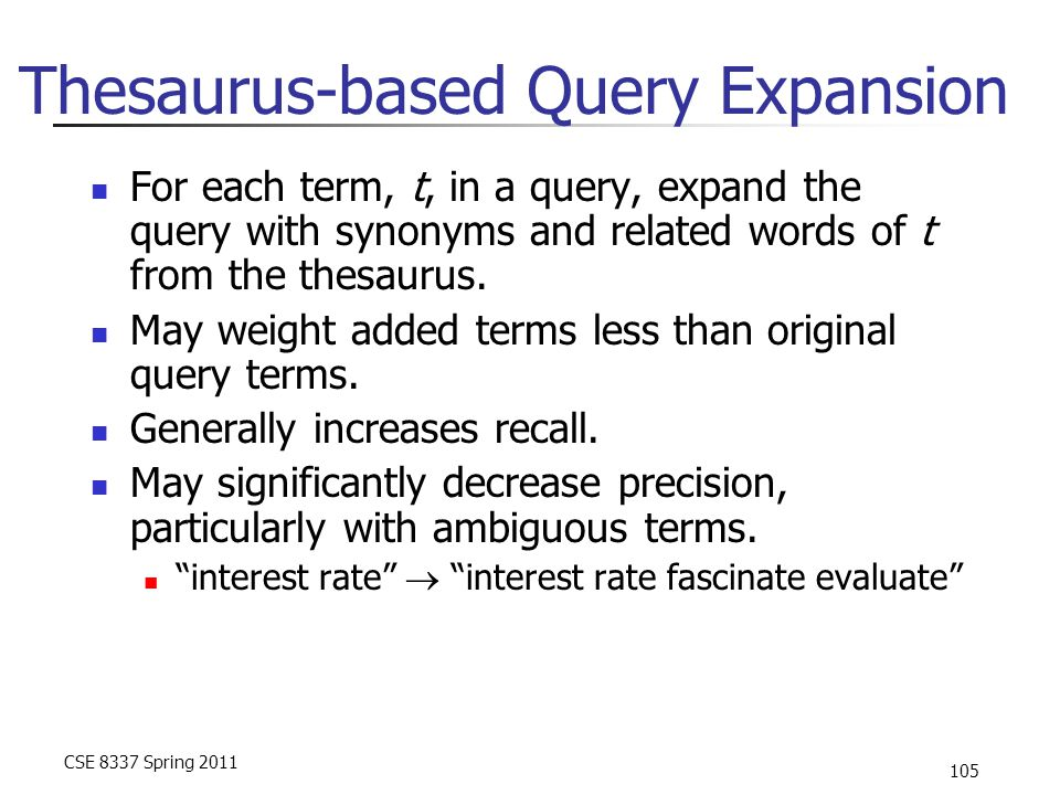 CSE 8337 Spring 2011 105 Thesaurus-based Query Expansion For each term, t, in a query, expand the query with synonyms and related words of t from the