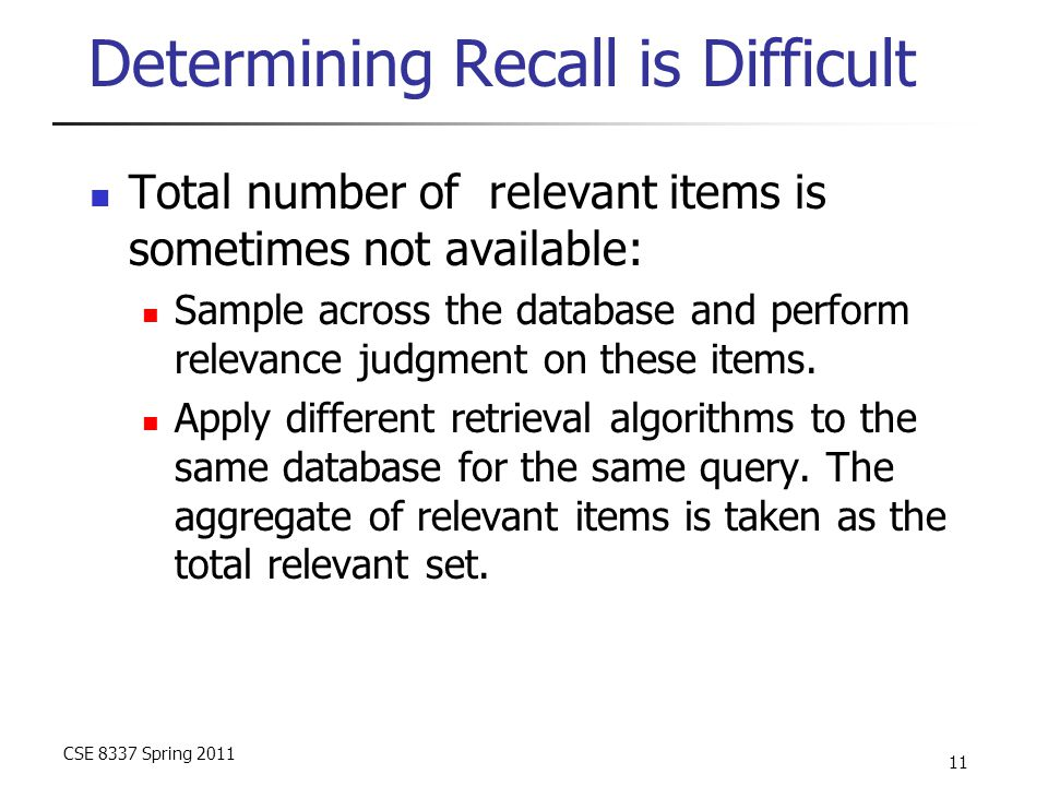 CSE 8337 Spring 2011 11 Determining Recall is Difficult Total number of relevant items is sometimes not available: Sample across the database and perf