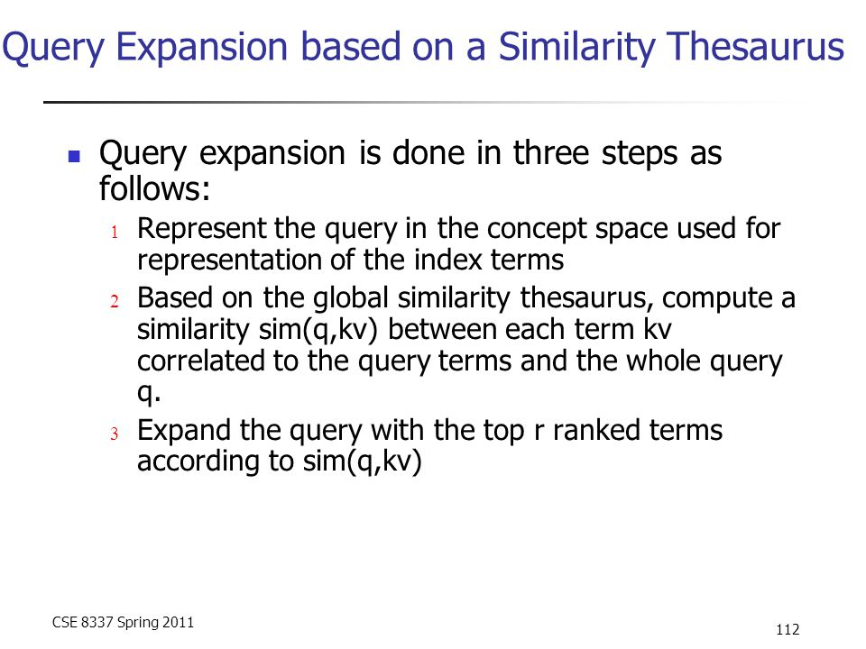 CSE 8337 Spring 2011 112 Query Expansion based on a Similarity Thesaurus Query expansion is done in three steps as follows:  Represent the query in t
