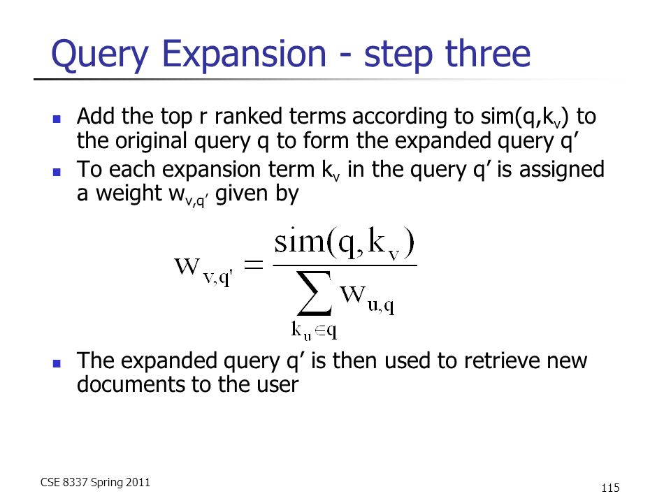 CSE 8337 Spring 2011 115 Query Expansion - step three Add the top r ranked terms according to sim(q,k v ) to the original query q to form the expanded