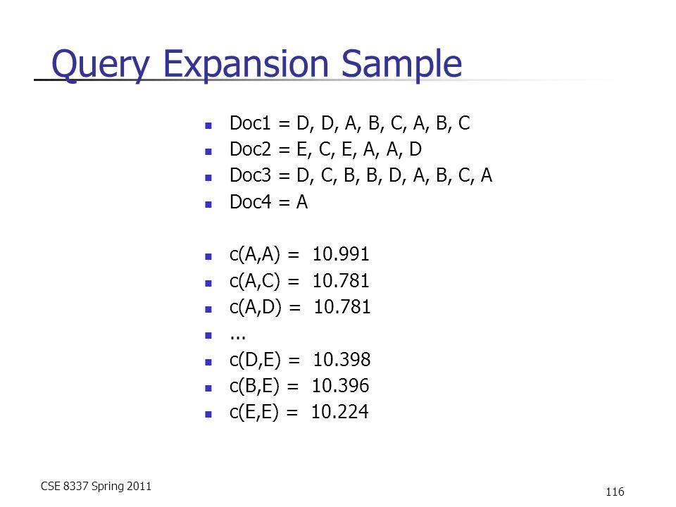 CSE 8337 Spring 2011 116 Query Expansion Sample Doc1 = D, D, A, B, C, A, B, C Doc2 = E, C, E, A, A, D Doc3 = D, C, B, B, D, A, B, C, A Doc4 = A c(A,A) = 10.991 c(A,C) = 10.781 c(A,D) = 10.781...