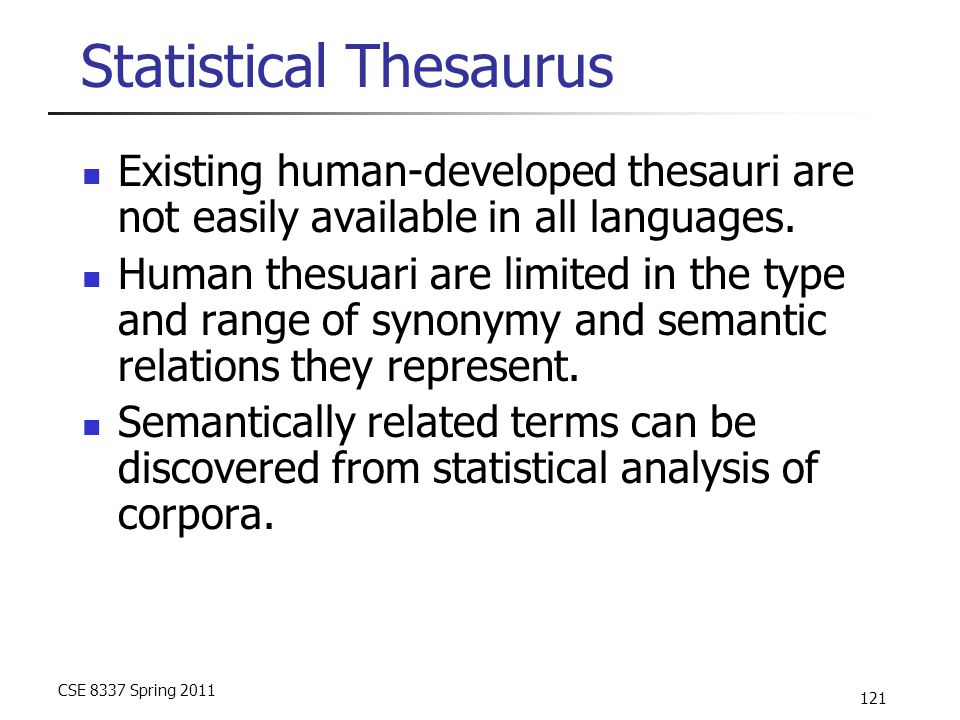 CSE 8337 Spring 2011 121 Statistical Thesaurus Existing human-developed thesauri are not easily available in all languages. Human thesuari are limited