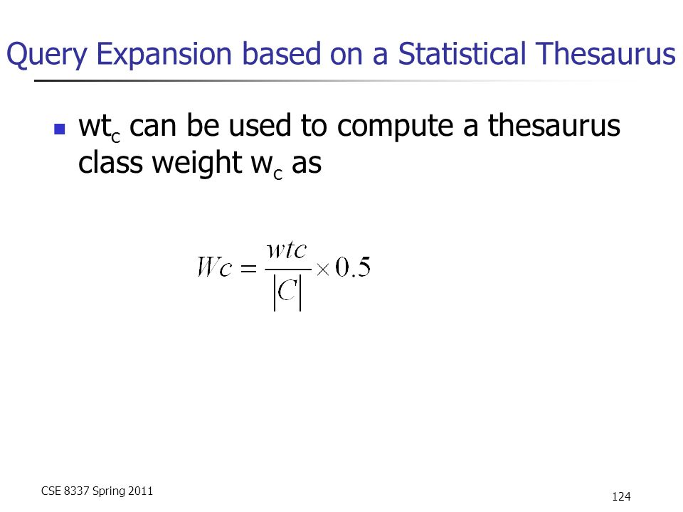CSE 8337 Spring 2011 124 Query Expansion based on a Statistical Thesaurus wt c can be used to compute a thesaurus class weight w c as