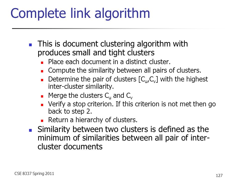CSE 8337 Spring 2011 127 Complete link algorithm This is document clustering algorithm with produces small and tight clusters Place each document in a