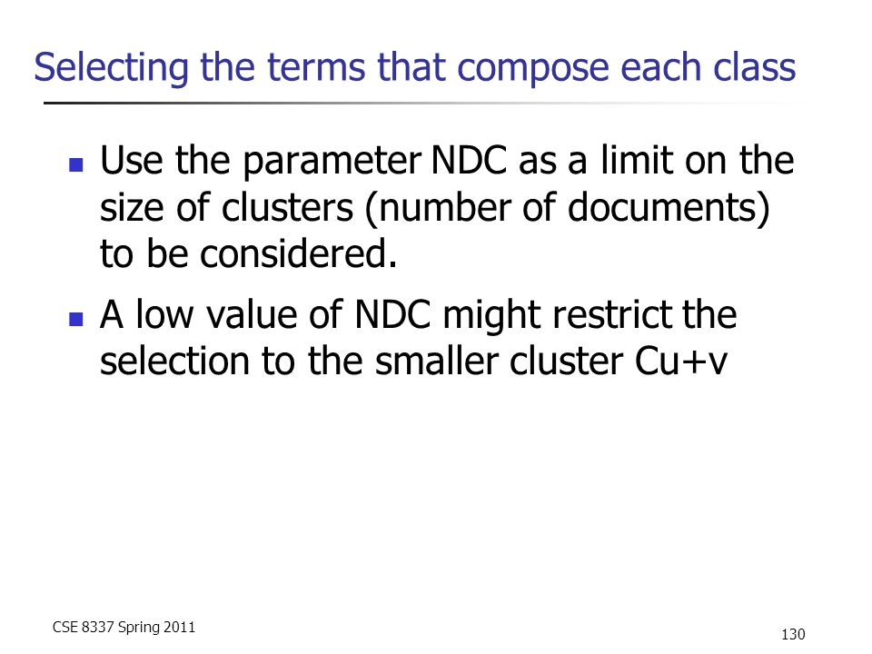 CSE 8337 Spring 2011 130 Selecting the terms that compose each class Use the parameter NDC as a limit on the size of clusters (number of documents) to