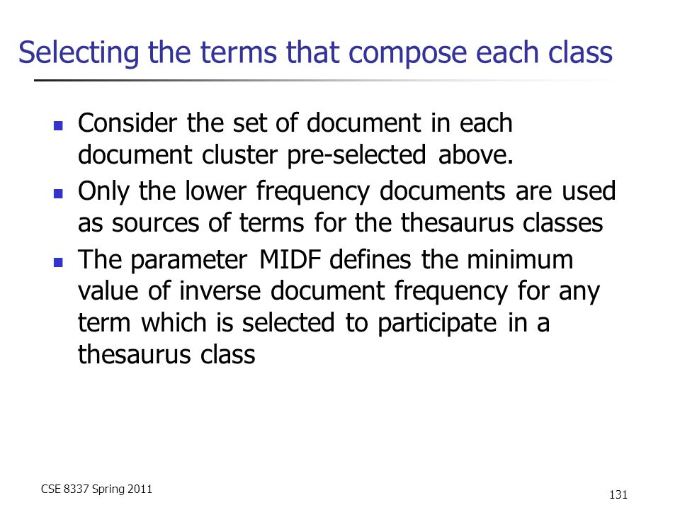 CSE 8337 Spring 2011 131 Selecting the terms that compose each class Consider the set of document in each document cluster pre-selected above. Only th