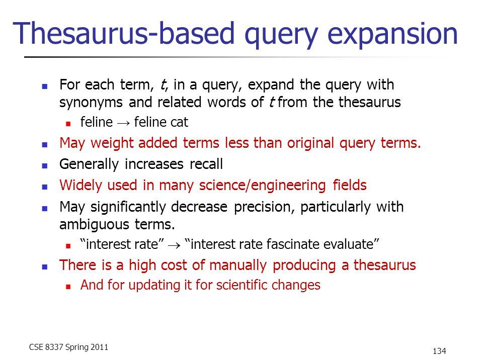 CSE 8337 Spring 2011 134 Thesaurus-based query expansion For each term, t, in a query, expand the query with synonyms and related words of t from the