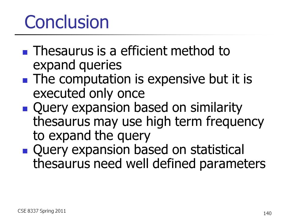 CSE 8337 Spring 2011 140 Conclusion Thesaurus is a efficient method to expand queries The computation is expensive but it is executed only once Query