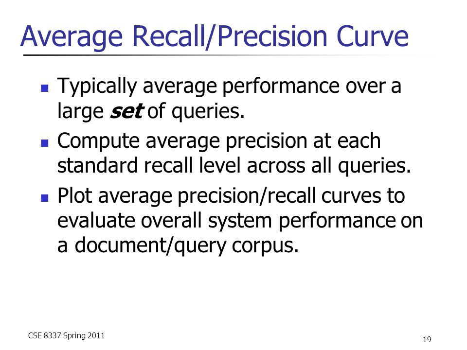 CSE 8337 Spring 2011 19 Average Recall/Precision Curve Typically average performance over a large set of queries. Compute average precision at each st