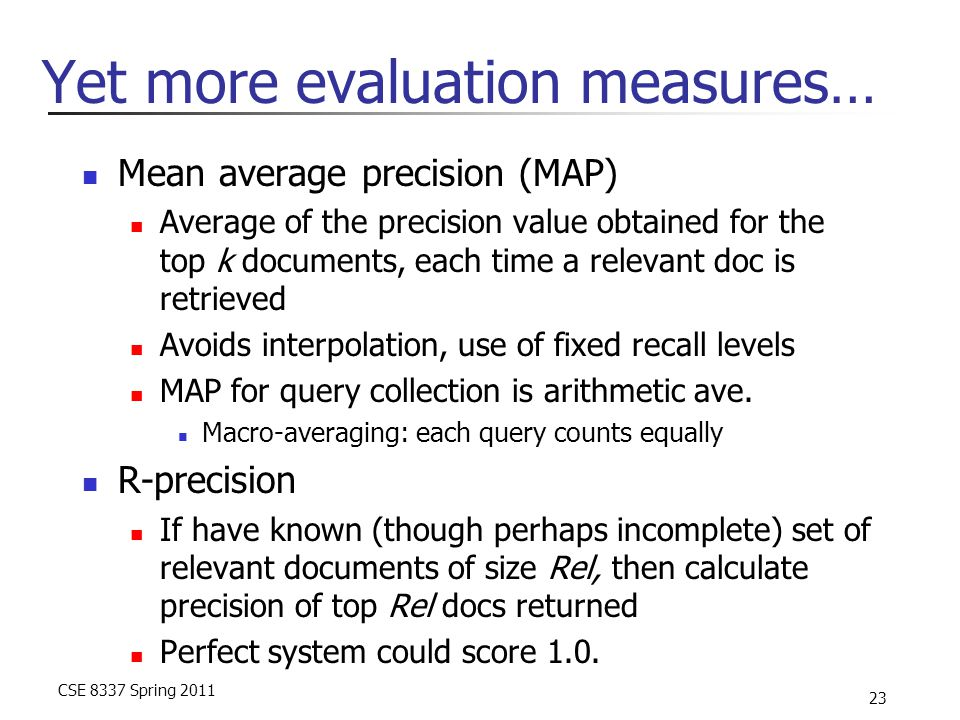 CSE 8337 Spring 2011 23 Yet more evaluation measures… Mean average precision (MAP) Average of the precision value obtained for the top k documents, ea
