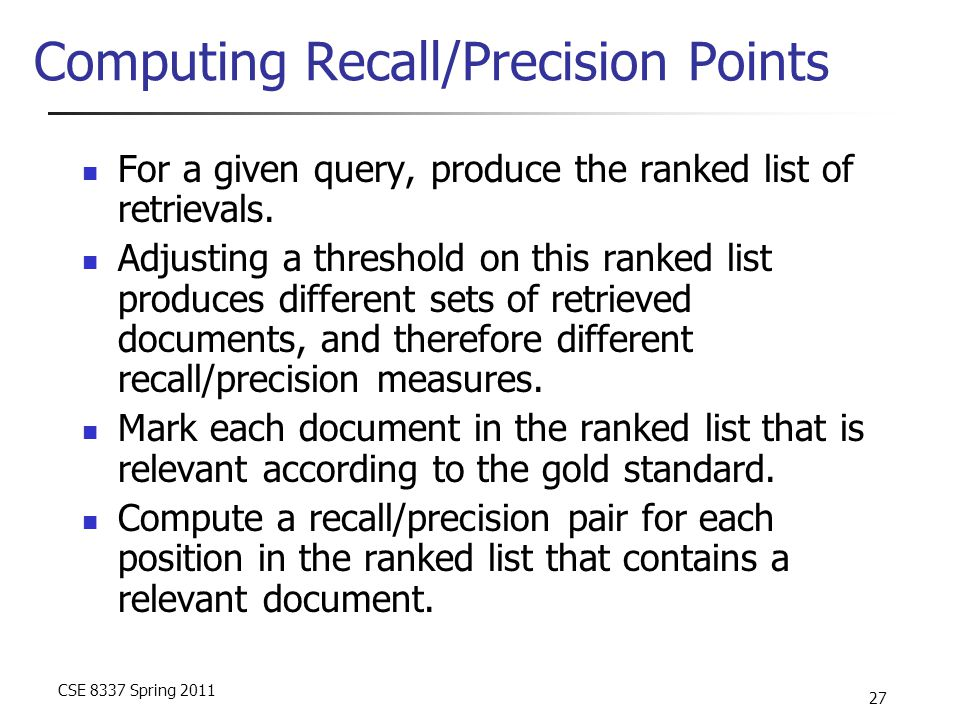 CSE 8337 Spring 2011 27 Computing Recall/Precision Points For a given query, produce the ranked list of retrievals. Adjusting a threshold on this rank
