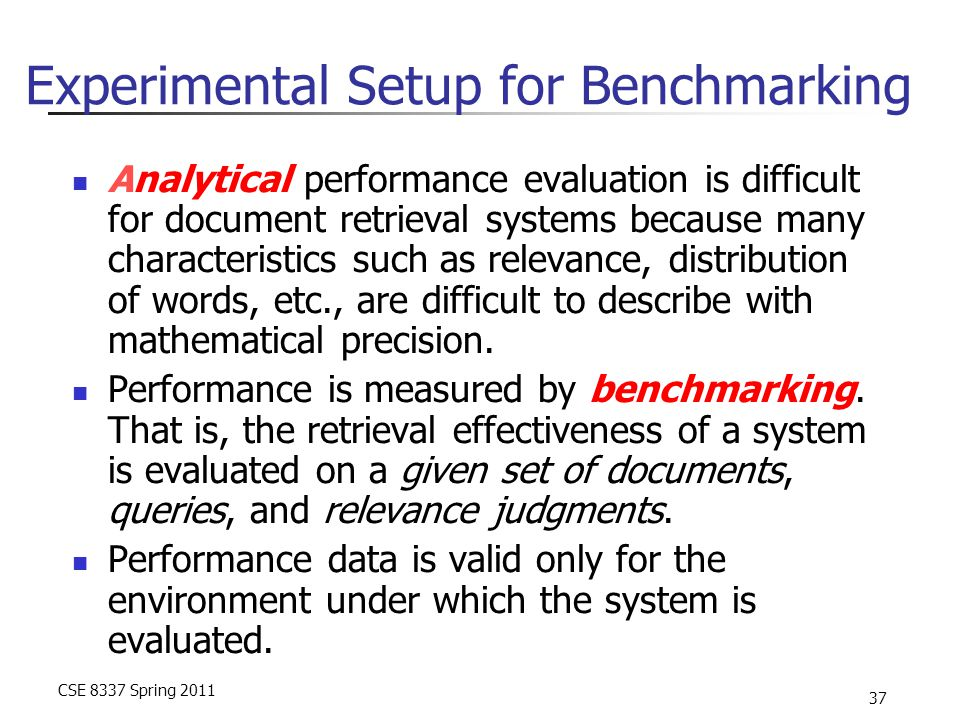 CSE 8337 Spring 2011 37 Experimental Setup for Benchmarking Analytical performance evaluation is difficult for document retrieval systems because many