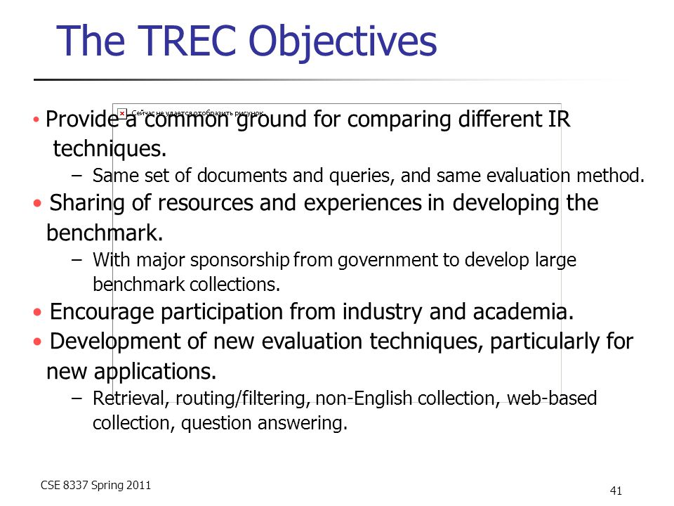 CSE 8337 Spring 2011 41 The TREC Objectives Provide a common ground for comparing different IR techniques. –Same set of documents and queries, and sam