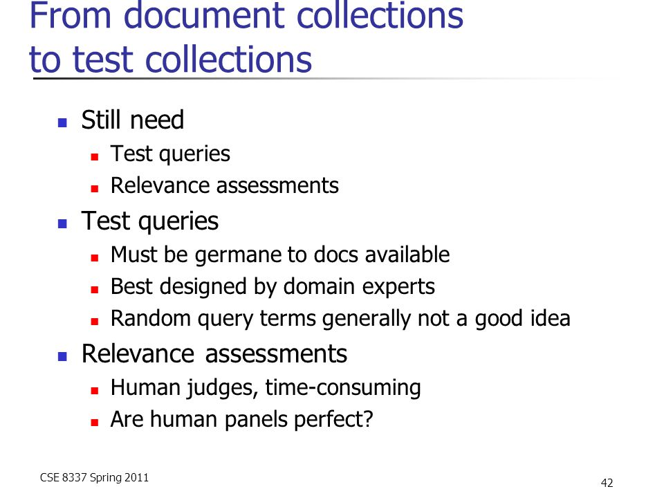 CSE 8337 Spring 2011 42 From document collections to test collections Still need Test queries Relevance assessments Test queries Must be germane to do