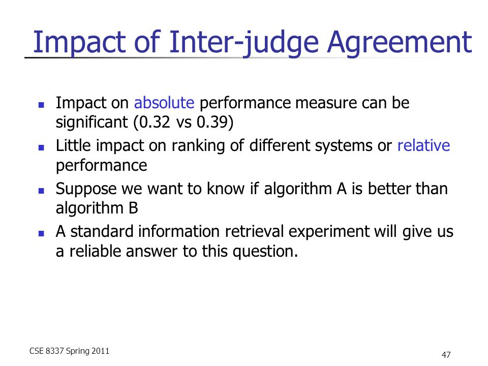 CSE 8337 Spring 2011 47 Impact of Inter-judge Agreement Impact on absolute performance measure can be significant (0.32 vs 0.39) Little impact on rank