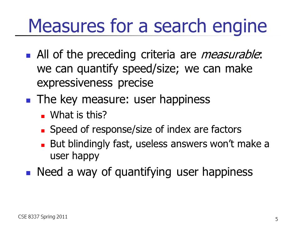 CSE 8337 Spring 2011 5 Measures for a search engine All of the preceding criteria are measurable: we can quantify speed/size; we can make expressivene