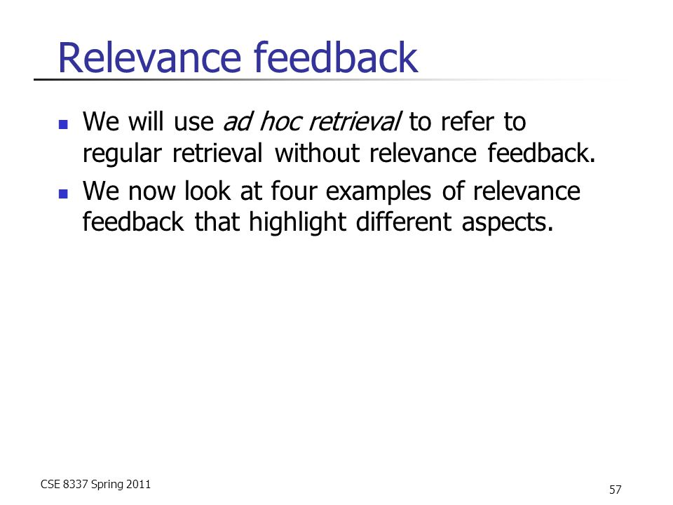 CSE 8337 Spring 2011 57 Relevance feedback We will use ad hoc retrieval to refer to regular retrieval without relevance feedback. We now look at four