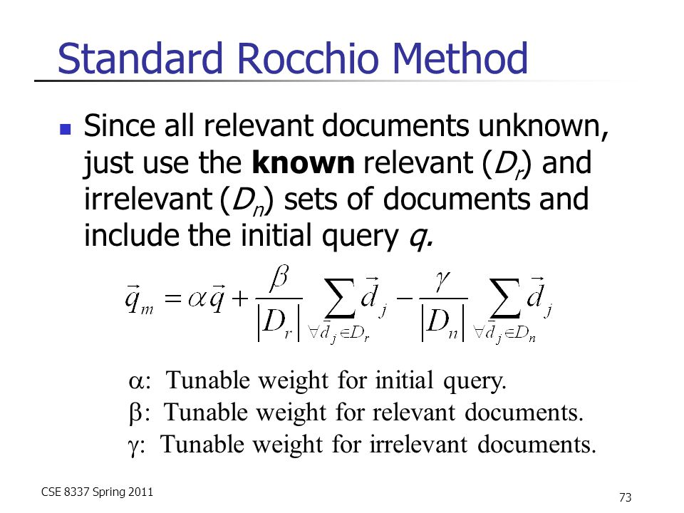 CSE 8337 Spring 2011 73 Standard Rocchio Method Since all relevant documents unknown, just use the known relevant (D r ) and irrelevant (D n ) sets of