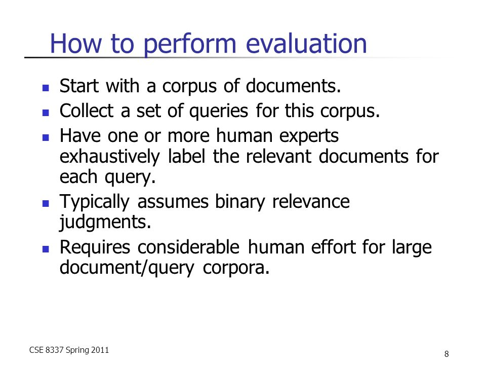 CSE 8337 Spring 2011 8 How to perform evaluation Start with a corpus of documents. Collect a set of queries for this corpus. Have one or more human ex