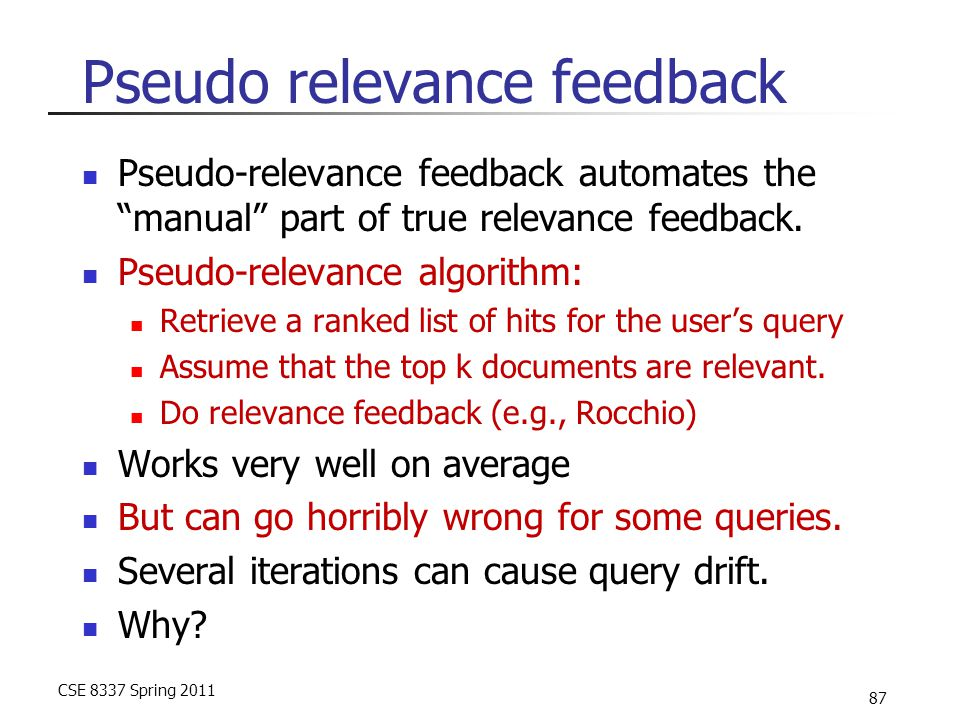 "CSE 8337 Spring 2011 87 Pseudo relevance feedback Pseudo-relevance feedback automates the ""manual"" part of true relevance feedback. Pseudo-relevance a"