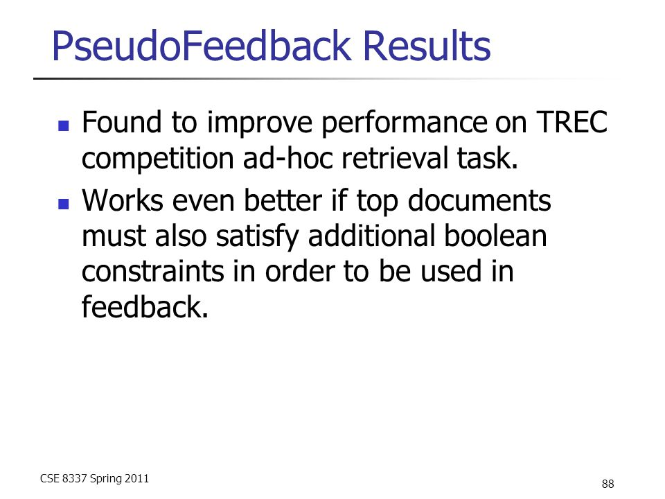 CSE 8337 Spring 2011 88 PseudoFeedback Results Found to improve performance on TREC competition ad-hoc retrieval task. Works even better if top docume