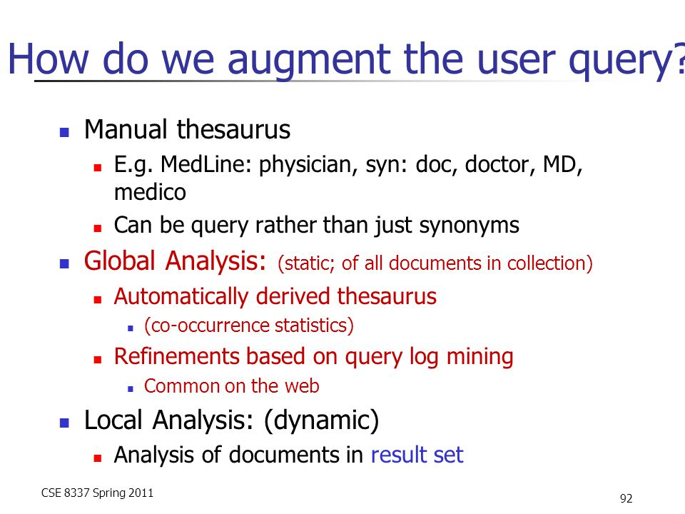 CSE 8337 Spring 2011 92 How do we augment the user query? Manual thesaurus E.g. MedLine: physician, syn: doc, doctor, MD, medico Can be query rather t