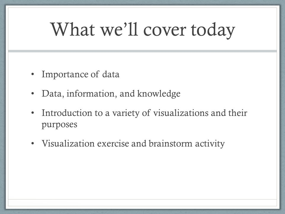What we'll cover today Importance of data Data, information, and knowledge Introduction to a variety of visualizations and their purposes Visualizatio