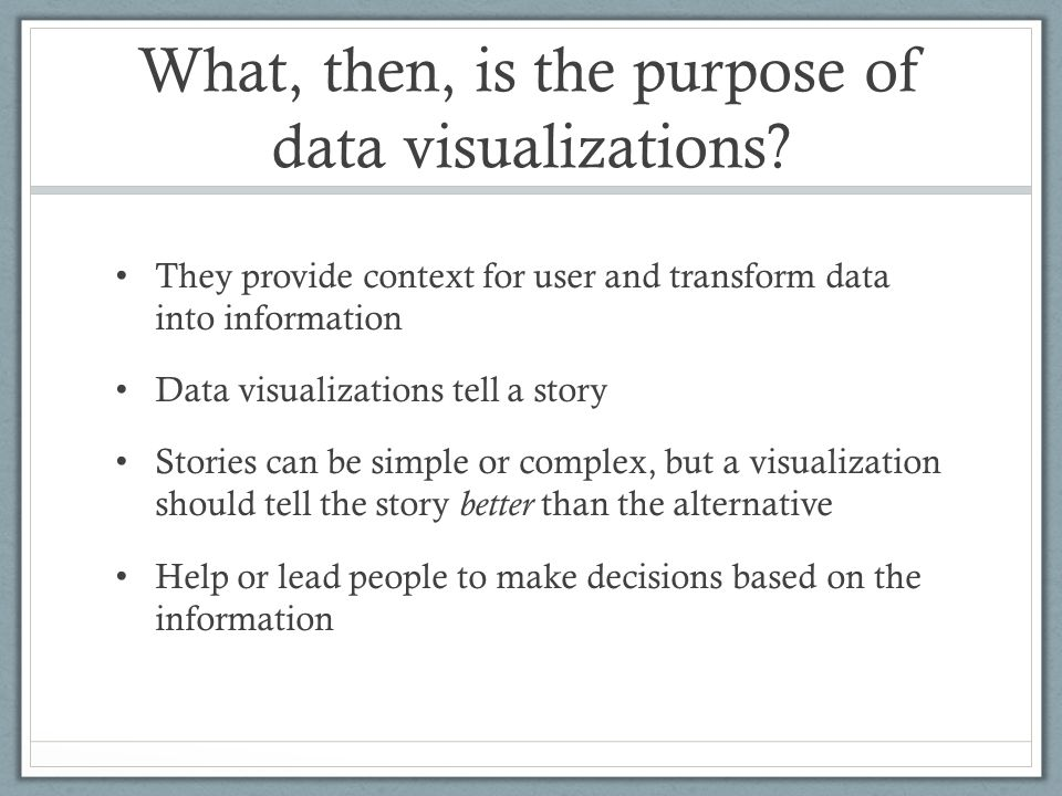 What, then, is the purpose of data visualizations? They provide context for user and transform data into information Data visualizations tell a story