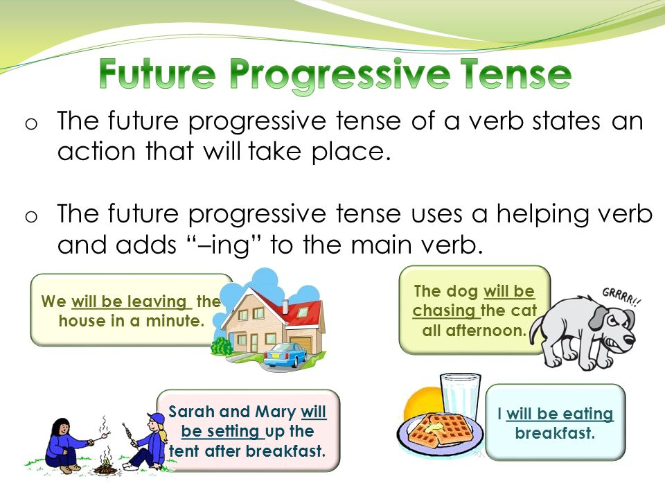 "o The future progressive tense of a verb states an action that will take place. o The future progressive tense uses a helping verb and adds ""–ing"" to"