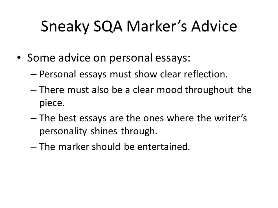 Sneaky SQA Marker's Advice Some advice on personal essays: – Personal essays must show clear reflection.
