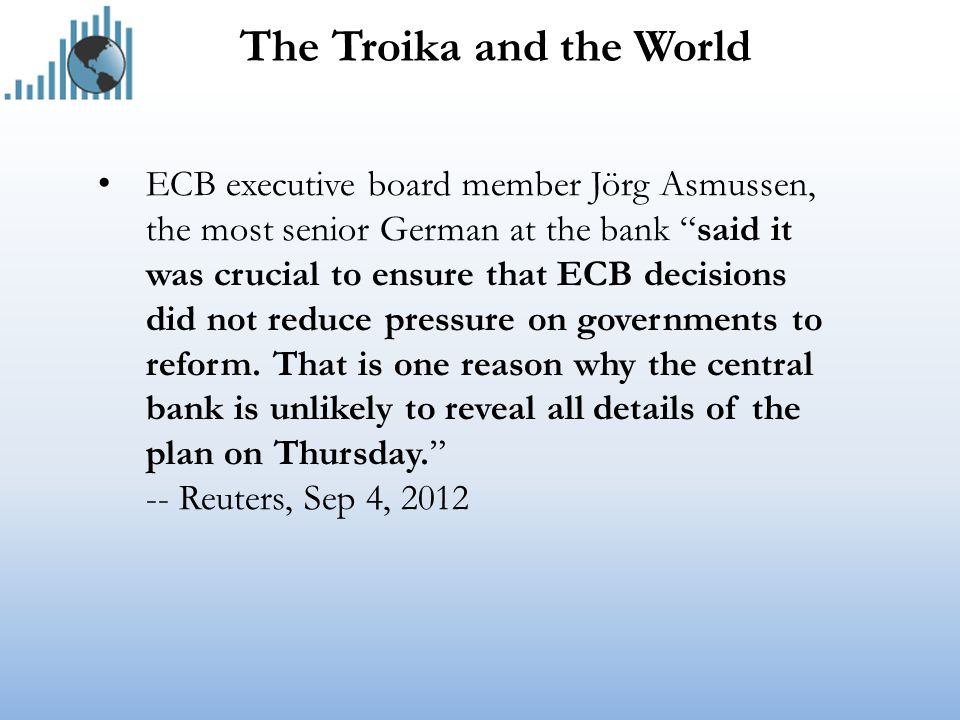 The Troika and the World ECB executive board member Jörg Asmussen, the most senior German at the bank said it was crucial to ensure that ECB decisions did not reduce pressure on governments to reform.