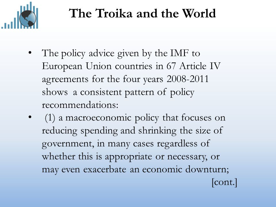 The Troika and the World The policy advice given by the IMF to European Union countries in 67 Article IV agreements for the four years 2008-2011 shows a consistent pattern of policy recommendations: (1) a macroeconomic policy that focuses on reducing spending and shrinking the size of government, in many cases regardless of whether this is appropriate or necessary, or may even exacerbate an economic downturn; [cont.]