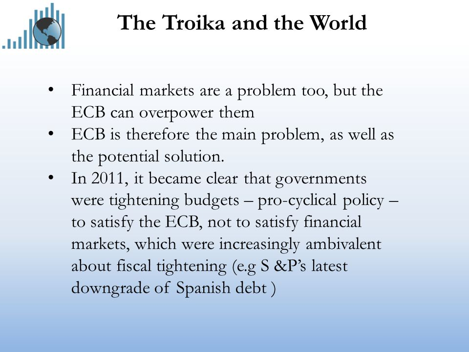 The Troika and the World Financial markets are a problem too, but the ECB can overpower them ECB is therefore the main problem, as well as the potential solution.