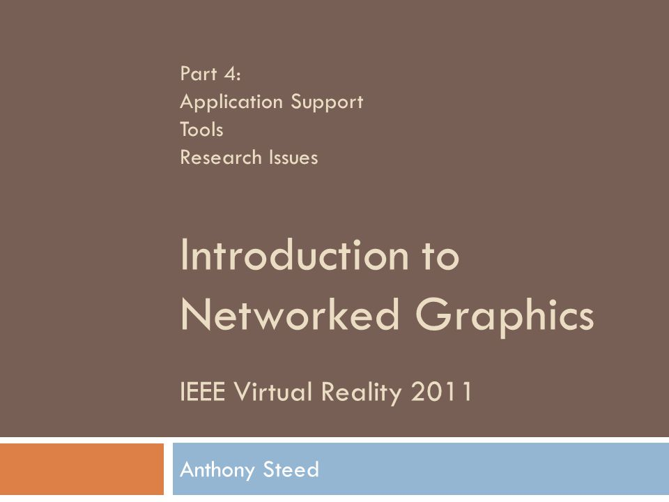 IEEE Virtual Reality 2011 Introduction to Networked Graphics Anthony Steed Part 4: Application Support Tools Research Issues