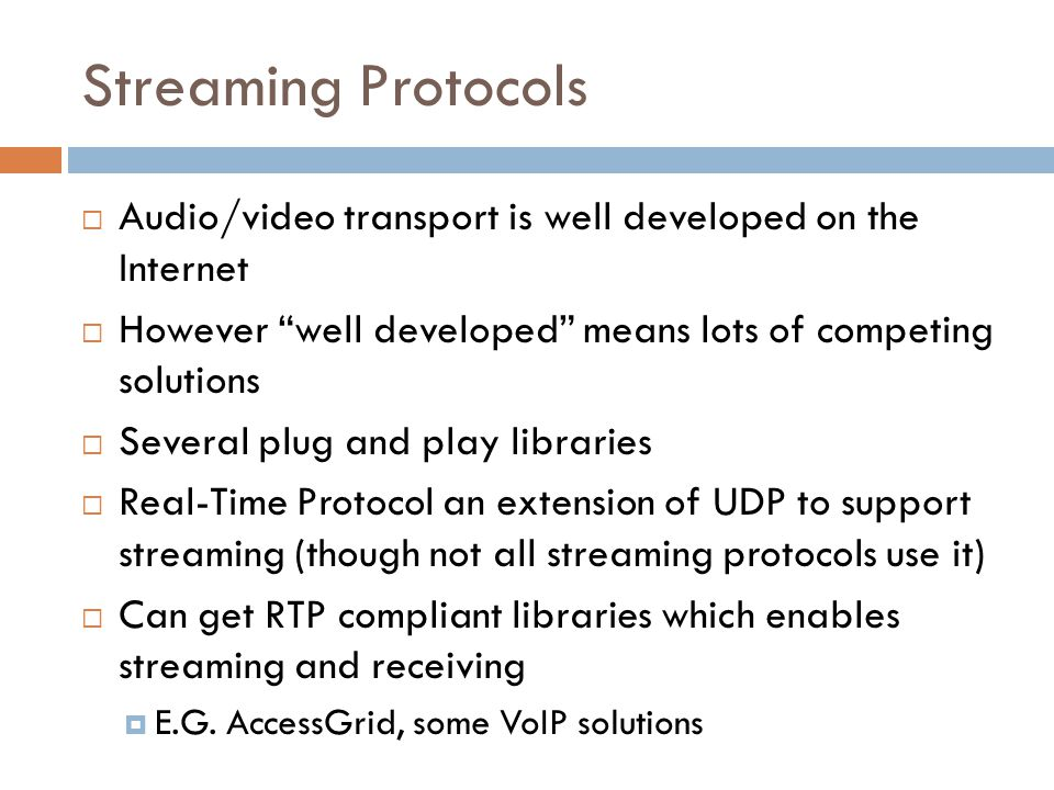 Streaming Protocols  Audio/video transport is well developed on the Internet  However well developed means lots of competing solutions  Several plug and play libraries  Real-Time Protocol an extension of UDP to support streaming (though not all streaming protocols use it)  Can get RTP compliant libraries which enables streaming and receiving  E.G.