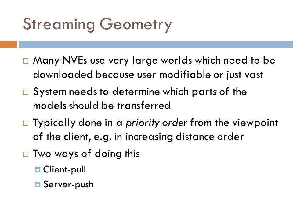 Streaming Geometry  Many NVEs use very large worlds which need to be downloaded because user modifiable or just vast  System needs to determine which parts of the models should be transferred  Typically done in a priority order from the viewpoint of the client, e.g.