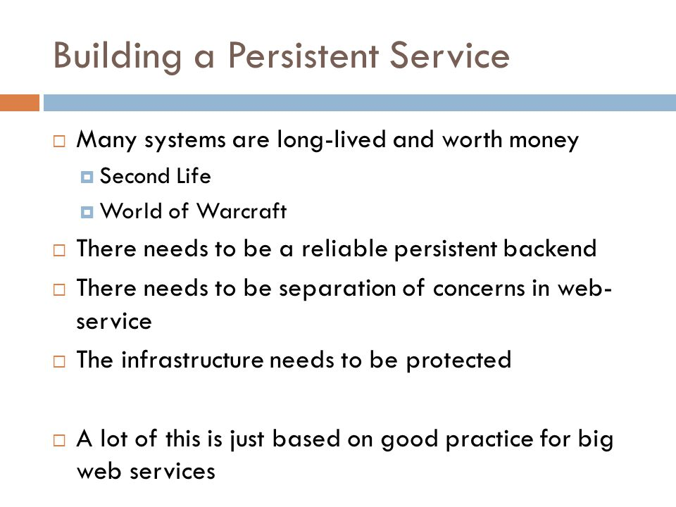 Building a Persistent Service  Many systems are long-lived and worth money  Second Life  World of Warcraft  There needs to be a reliable persistent backend  There needs to be separation of concerns in web- service  The infrastructure needs to be protected  A lot of this is just based on good practice for big web services