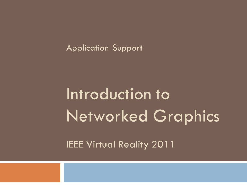 IEEE Virtual Reality 2011 Introduction to Networked Graphics Application Support