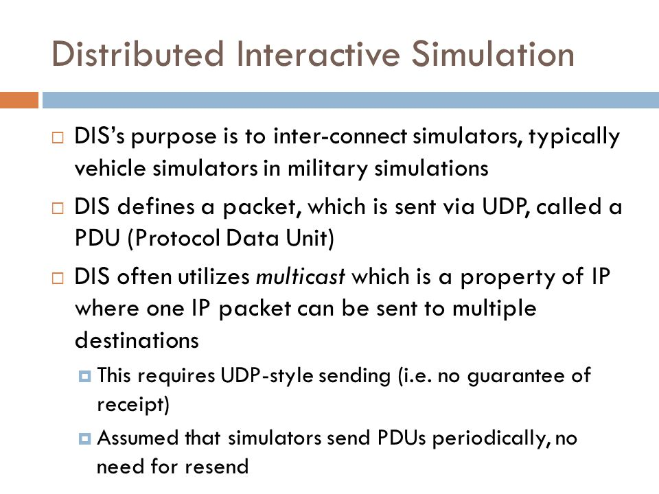 Distributed Interactive Simulation  DIS's purpose is to inter-connect simulators, typically vehicle simulators in military simulations  DIS defines a packet, which is sent via UDP, called a PDU (Protocol Data Unit)  DIS often utilizes multicast which is a property of IP where one IP packet can be sent to multiple destinations  This requires UDP-style sending (i.e.