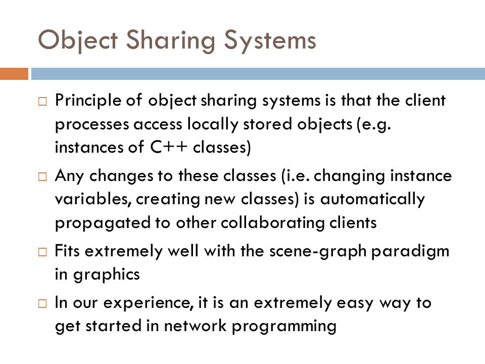 Object Sharing Systems  Principle of object sharing systems is that the client processes access locally stored objects (e.g.
