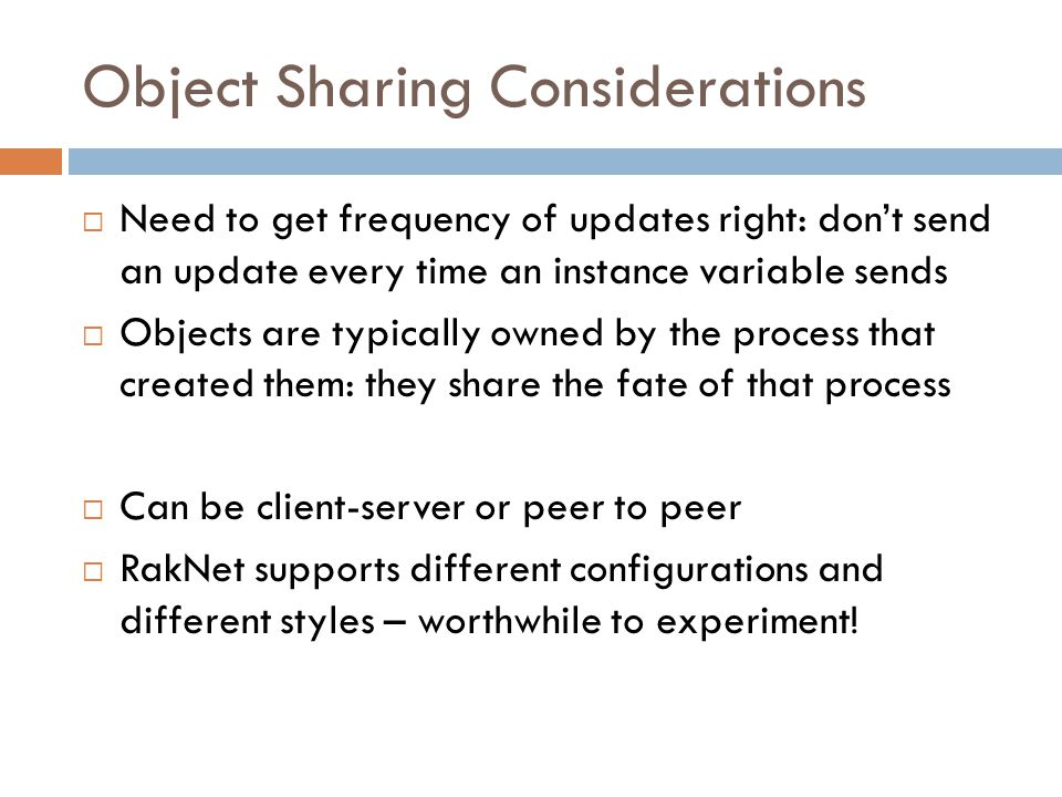 Object Sharing Considerations  Need to get frequency of updates right: don't send an update every time an instance variable sends  Objects are typically owned by the process that created them: they share the fate of that process  Can be client-server or peer to peer  RakNet supports different configurations and different styles – worthwhile to experiment!
