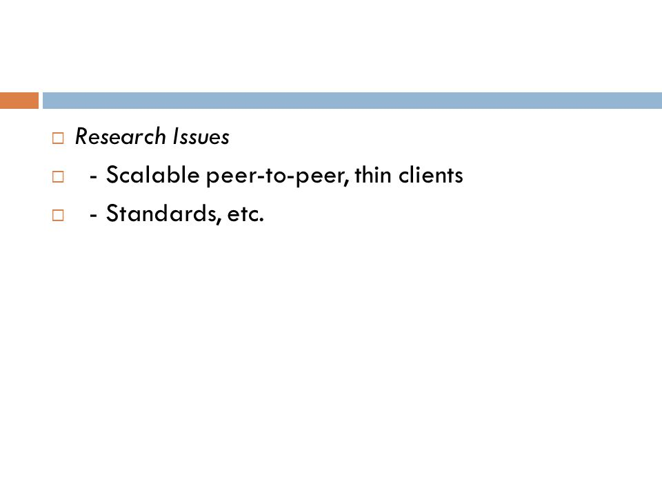  Research Issues  - Scalable peer-to-peer, thin clients  - Standards, etc.