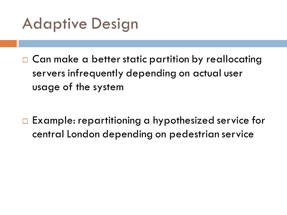 Adaptive Design  Can make a better static partition by reallocating servers infrequently depending on actual user usage of the system  Example: repartitioning a hypothesized service for central London depending on pedestrian service