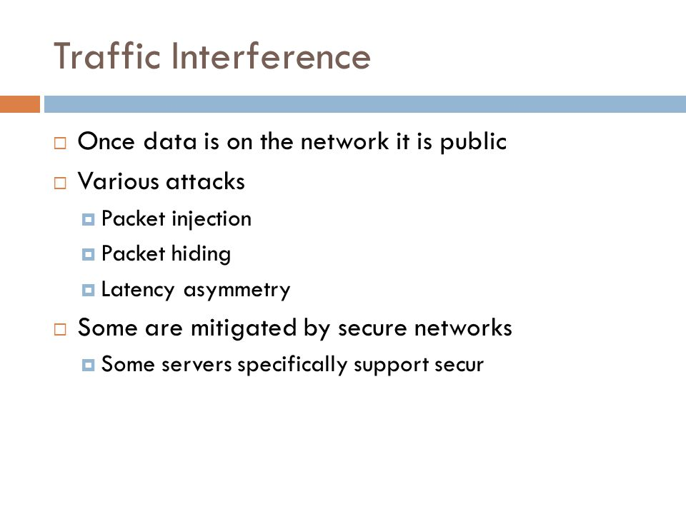 Traffic Interference  Once data is on the network it is public  Various attacks  Packet injection  Packet hiding  Latency asymmetry  Some are mitigated by secure networks  Some servers specifically support secur