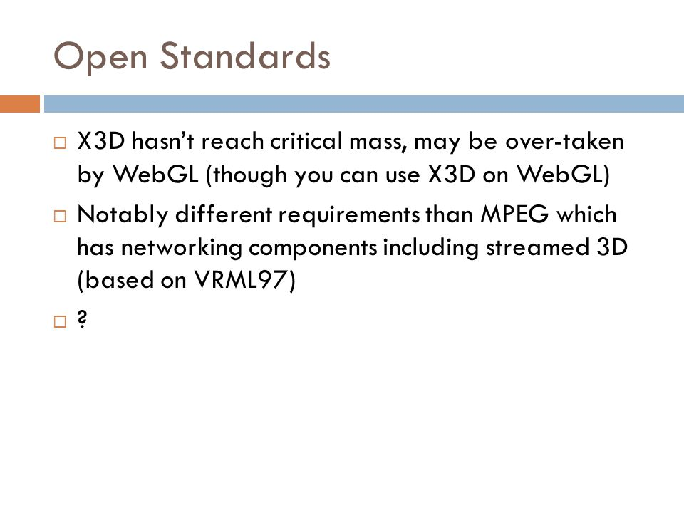 Open Standards  X3D hasn't reach critical mass, may be over-taken by WebGL (though you can use X3D on WebGL)  Notably different requirements than MPEG which has networking components including streamed 3D (based on VRML97)  ?